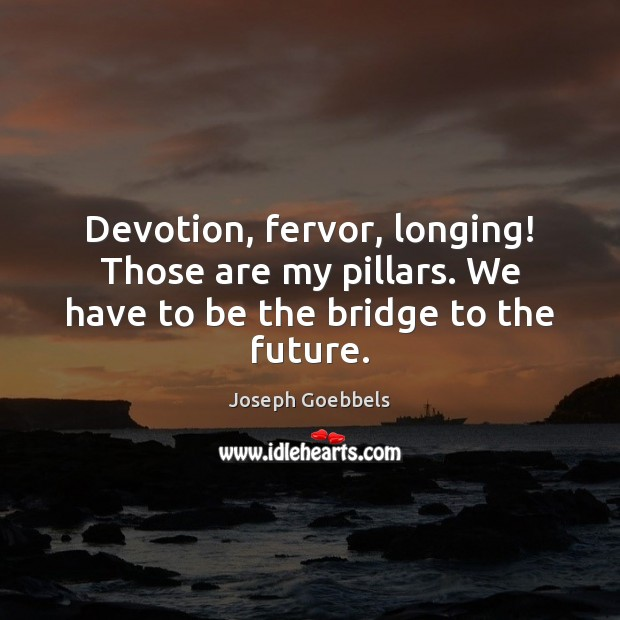 Devotion, fervor, longing! Those are my pillars. We have to be the bridge to the future. Joseph Goebbels Picture Quote