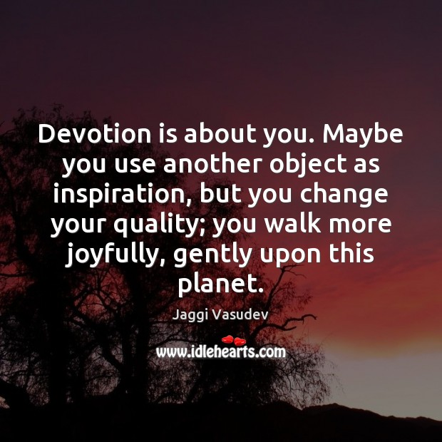 Devotion is about you. Maybe you use another object as inspiration, but Image
