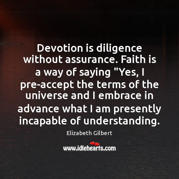 "Devotion is diligence without assurance. Faith is a way of saying ""Yes, Elizabeth Gilbert Picture Quote"