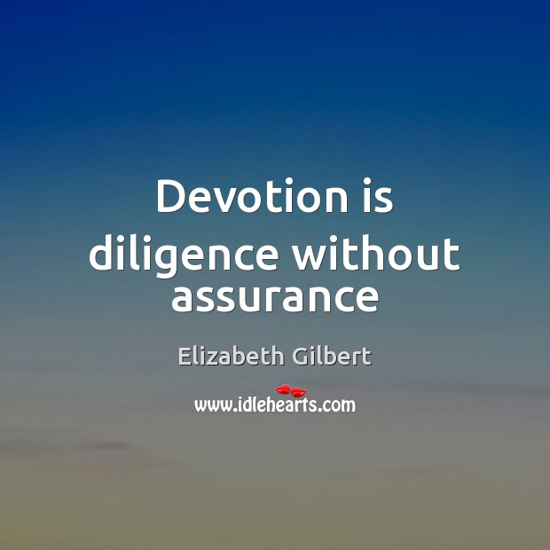 Devotion is diligence without assurance Elizabeth Gilbert Picture Quote