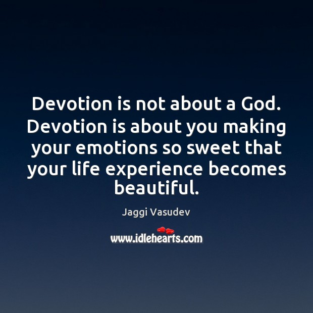 Devotion is not about a God. Devotion is about you making your Image
