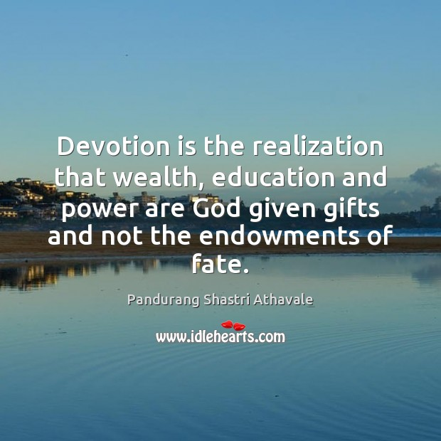 Devotion is the realization that wealth, education and power are God given Pandurang Shastri Athavale Picture Quote