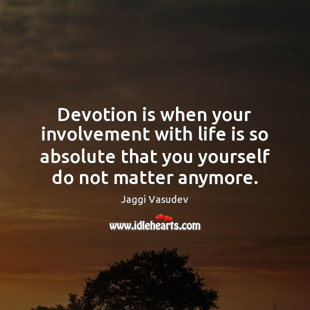 Devotion is when your involvement with life is so absolute that you Image