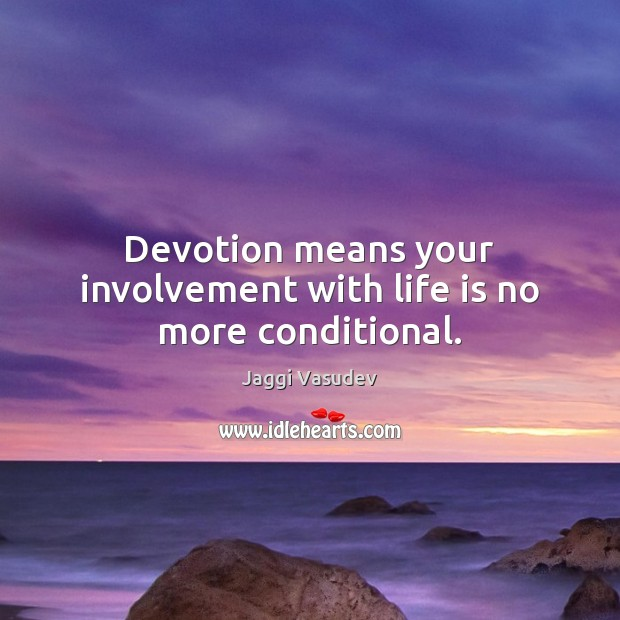 Devotion means your involvement with life is no more conditional. Image