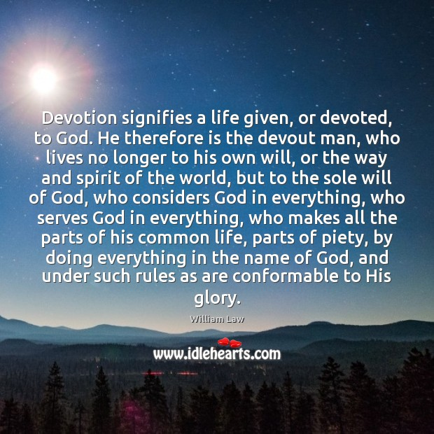 Devotion signifies a life given, or devoted, to God. He therefore is William Law Picture Quote