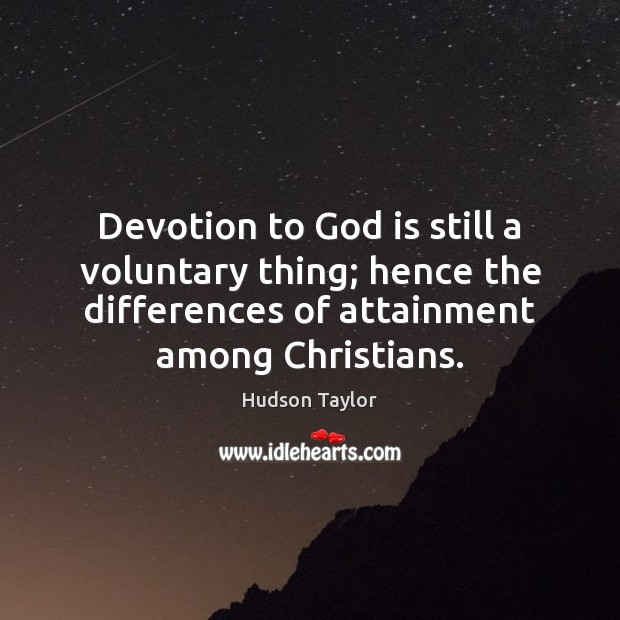 Devotion to God is still a voluntary thing; hence the differences of Hudson Taylor Picture Quote
