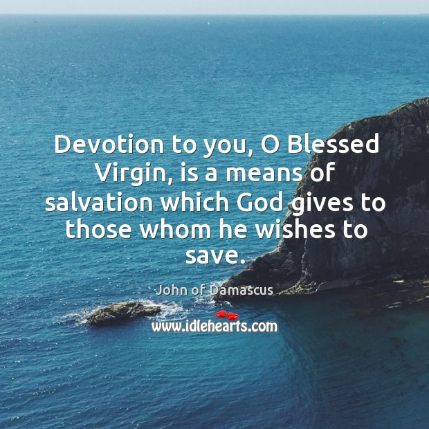 Devotion to you, O Blessed Virgin, is a means of salvation which John of Damascus Picture Quote