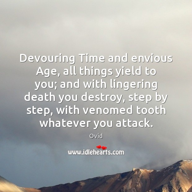 Devouring Time and envious Age, all things yield to you; and with Image