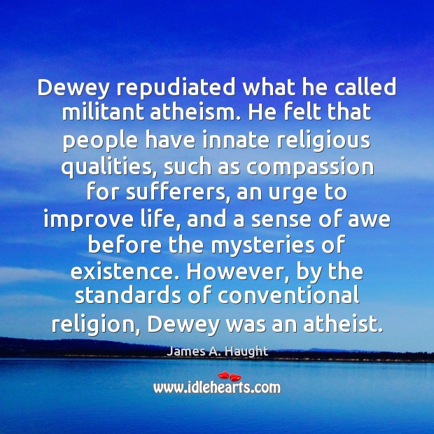 Dewey repudiated what he called militant atheism. He felt that people have Image