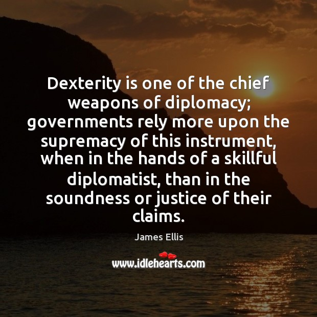 Dexterity is one of the chief weapons of diplomacy; governments rely more James Ellis Picture Quote