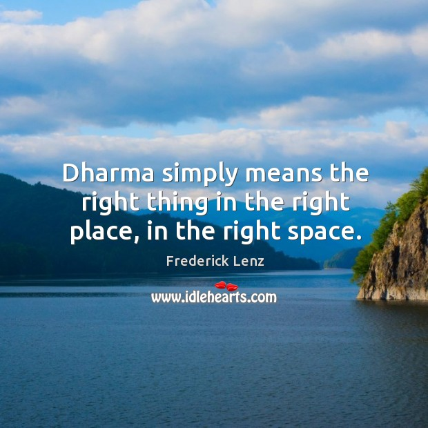 Dharma simply means the right thing in the right place, in the right space. Image