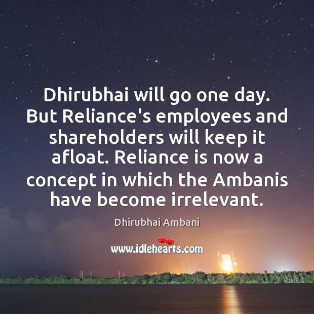 Dhirubhai will go one day. But Reliance's employees and shareholders will keep Dhirubhai Ambani Picture Quote