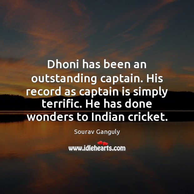 Dhoni has been an outstanding captain. His record as captain is simply Image