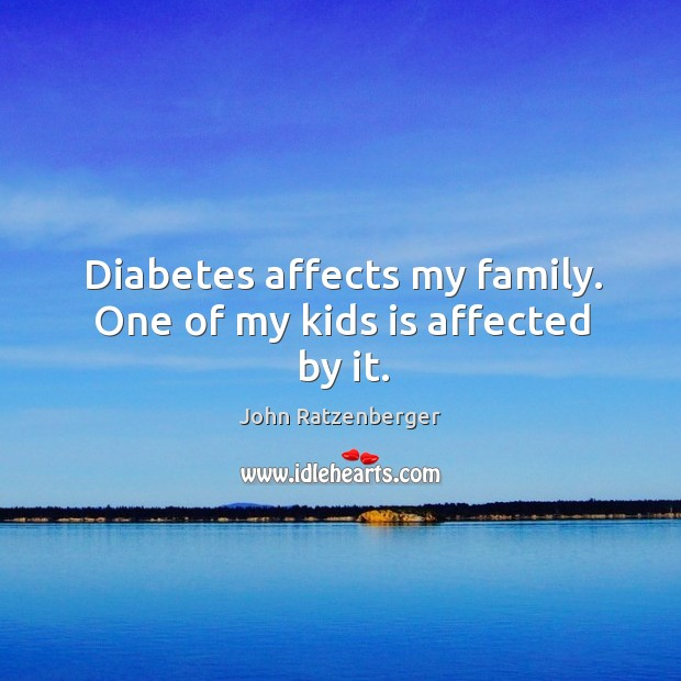 Image, Diabetes affects my family. One of my kids is affected by it.