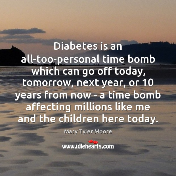 Diabetes is an all-too-personal time bomb which can go off today, tomorrow, Mary Tyler Moore Picture Quote