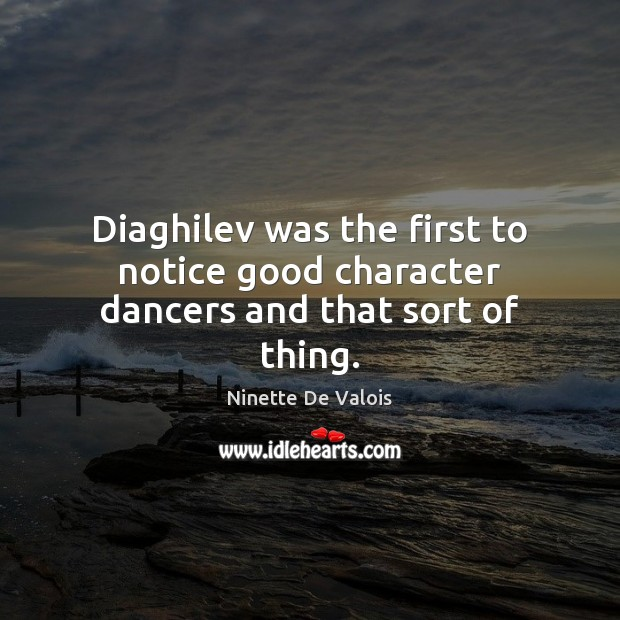 Diaghilev was the first to notice good character dancers and that sort of thing. Good Character Quotes Image
