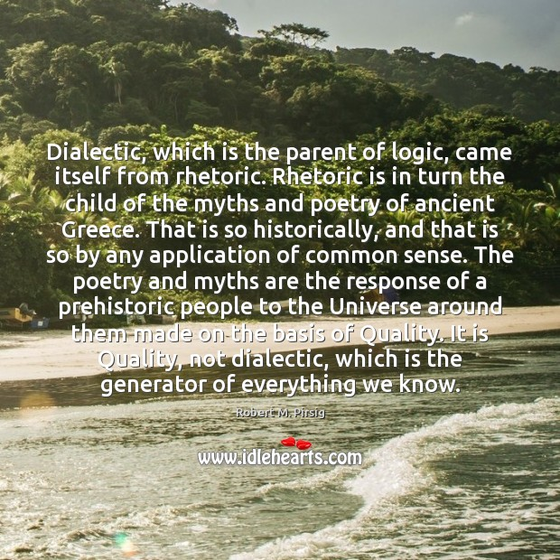 Image, Dialectic, which is the parent of logic, came itself from rhetoric. Rhetoric