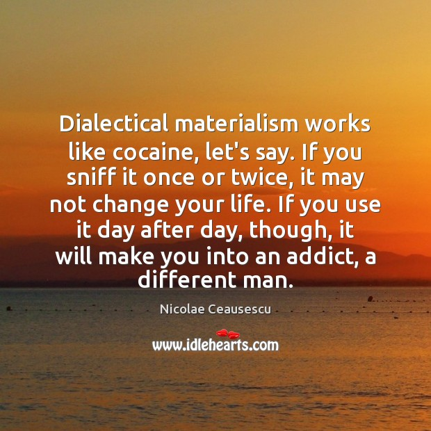Dialectical materialism works like cocaine, let's say. If you sniff it once Image