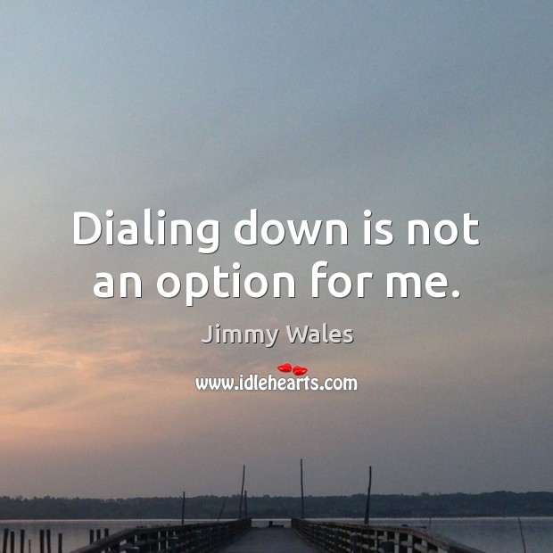 Dialing down is not an option for me. Jimmy Wales Picture Quote