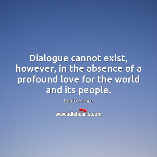 Dialogue cannot exist, however, in the absence of a profound love for Paulo Freire Picture Quote