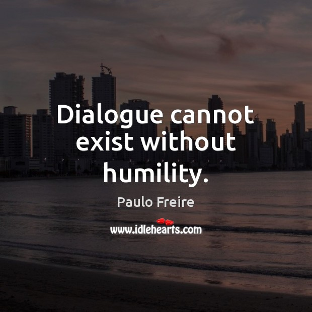 Dialogue cannot exist without humility. Paulo Freire Picture Quote