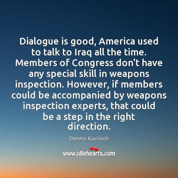Dialogue is good, America used to talk to Iraq all the time. Dennis Kucinich Picture Quote