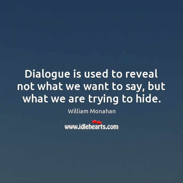 Dialogue is used to reveal not what we want to say, but what we are trying to hide. William Monahan Picture Quote