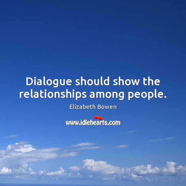 Dialogue should show the relationships among people. Elizabeth Bowen Picture Quote