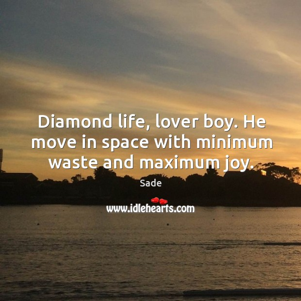 Diamond life, lover boy. He move in space with minimum waste and maximum joy. Sade Picture Quote