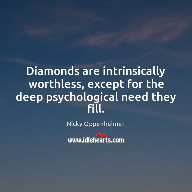Diamonds are intrinsically worthless, except for the deep psychological need they fill. Image
