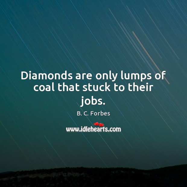Diamonds are only lumps of coal that stuck to their jobs. Image