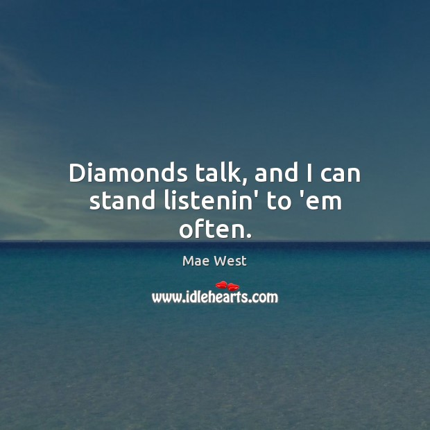 Diamonds talk, and I can stand listenin' to 'em often. Image