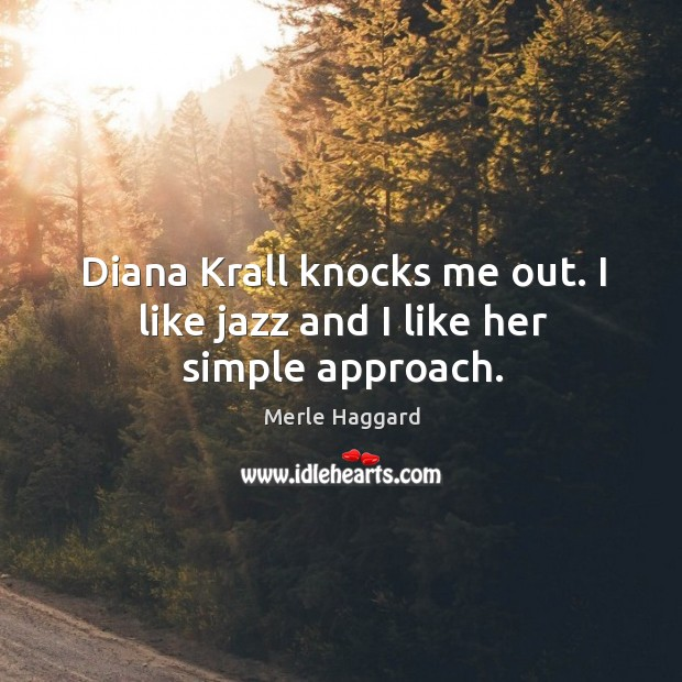 Diana krall knocks me out. I like jazz and I like her simple approach. Merle Haggard Picture Quote
