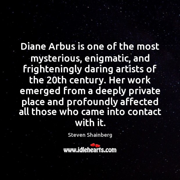 Diane Arbus is one of the most mysterious, enigmatic, and frighteningly daring Image