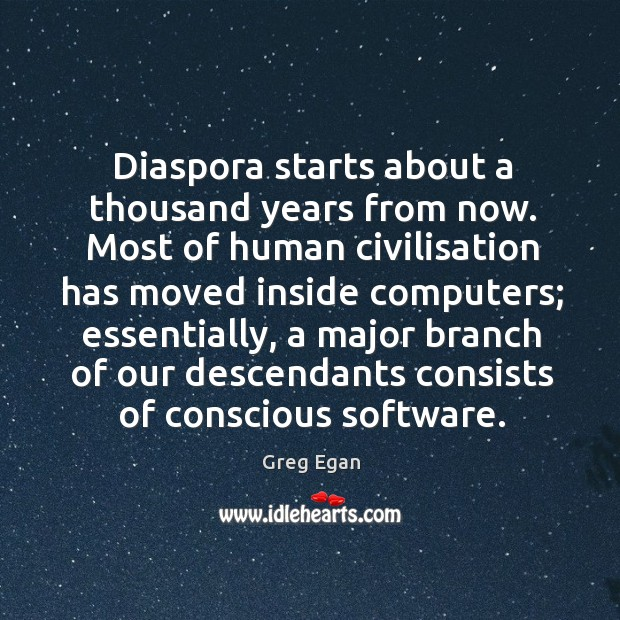 Diaspora starts about a thousand years from now. Most of human civilisation has moved Greg Egan Picture Quote