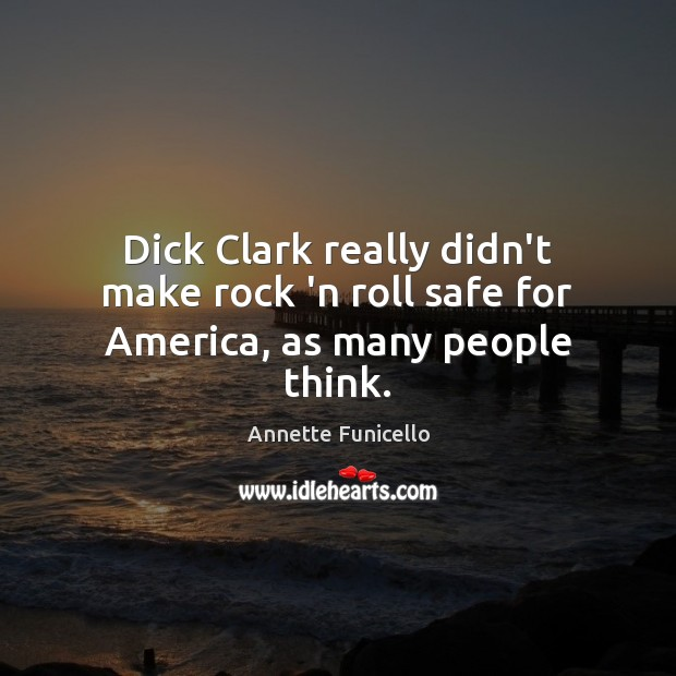 Image, Dick Clark really didn't make rock 'n roll safe for America, as many people think.