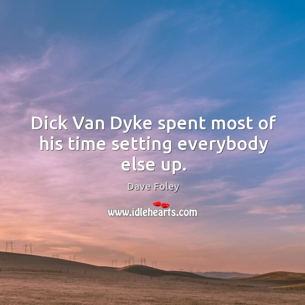 Dick van dyke spent most of his time setting everybody else up. Dave Foley Picture Quote