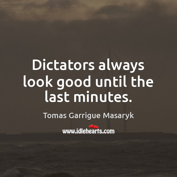 Dictators always look good until the last minutes. Tomas Garrigue Masaryk Picture Quote