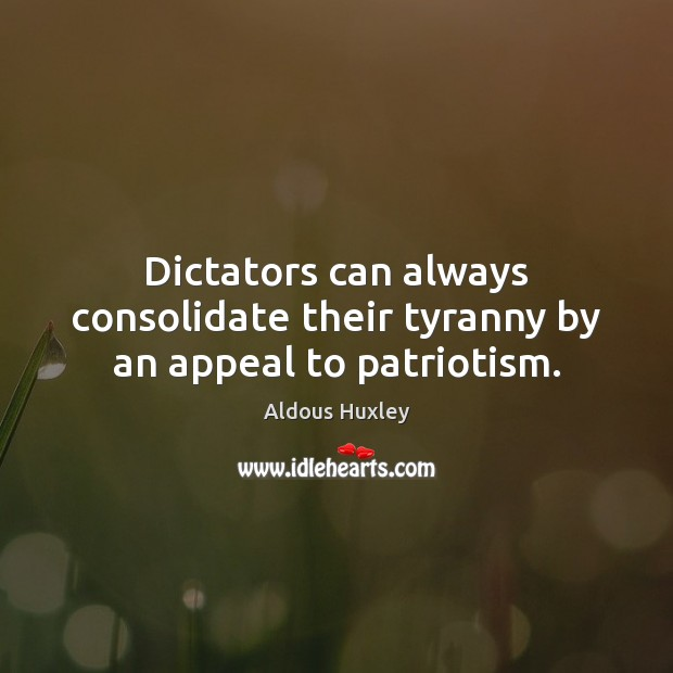Dictators can always consolidate their tyranny by an appeal to patriotism. Aldous Huxley Picture Quote
