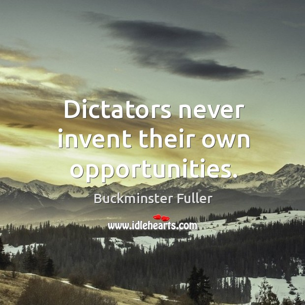 Dictators never invent their own opportunities. Buckminster Fuller Picture Quote