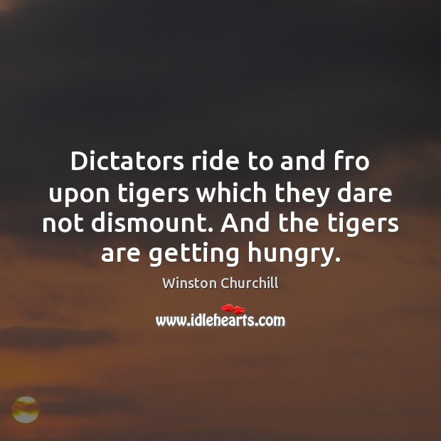 Dictators ride to and fro upon tigers which they dare not dismount. Winston Churchill Picture Quote