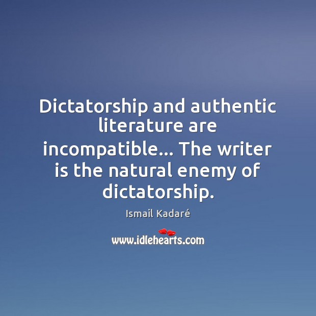 Image, Dictatorship and authentic literature are incompatible… The writer is the natural enemy