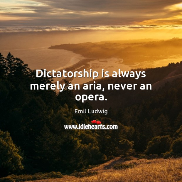 Image, Dictatorship is always merely an aria, never an opera.