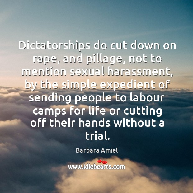 Dictatorships do cut down on rape, and pillage, not to mention sexual harassment Barbara Amiel Picture Quote