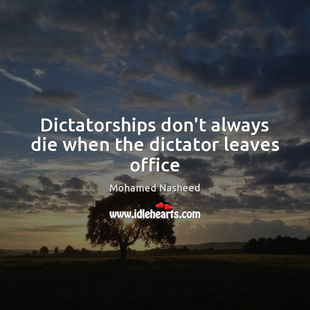 Dictatorships don't always die when the dictator leaves office Mohamed Nasheed Picture Quote