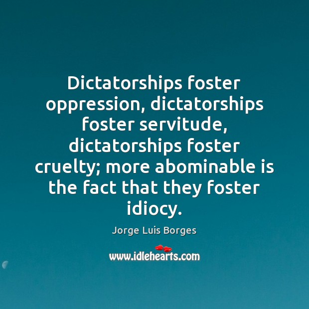 Image, Dictatorships foster oppression, dictatorships foster servitude, dictatorships foster cruelty; more abominable is
