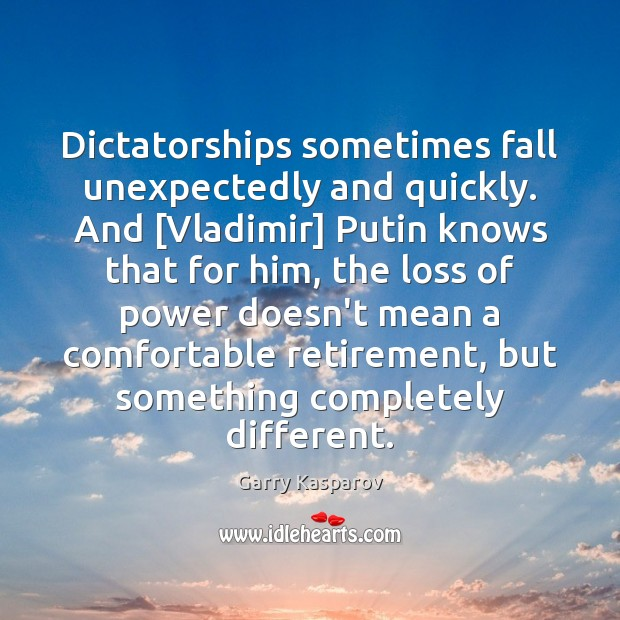 Dictatorships sometimes fall unexpectedly and quickly. And [Vladimir] Putin knows that for Garry Kasparov Picture Quote