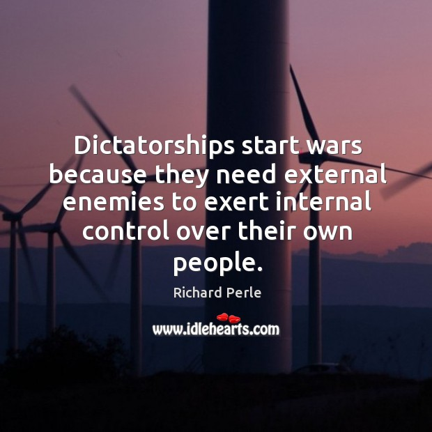 Dictatorships start wars because they need external enemies to exert internal control over their own people. Image