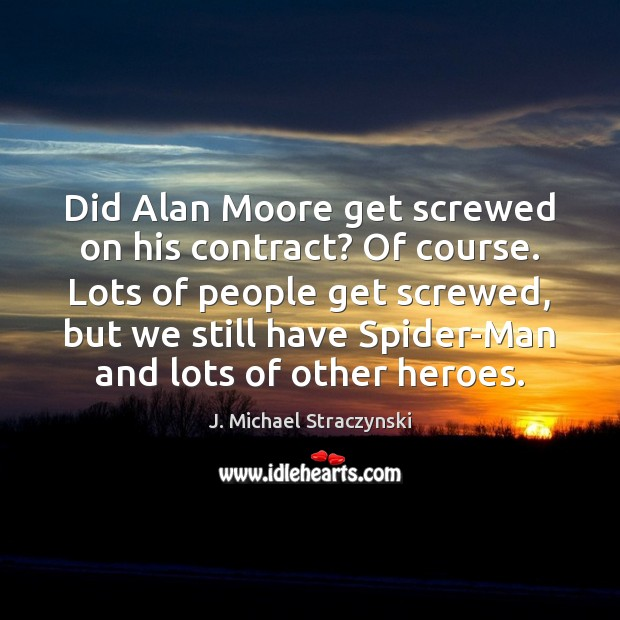 Did Alan Moore get screwed on his contract? Of course. Lots of J. Michael Straczynski Picture Quote