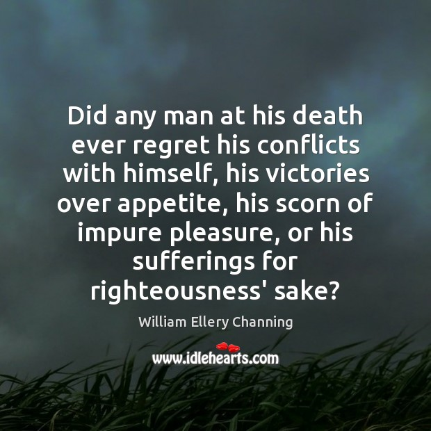 Did any man at his death ever regret his conflicts with himself, William Ellery Channing Picture Quote